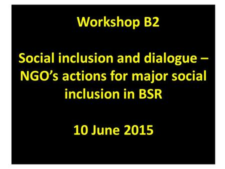 Workshop B2 Social inclusion and dialogue – NGO's actions for major social inclusion in BSR 10 June 2015.