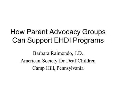 How Parent Advocacy Groups Can Support EHDI Programs Barbara Raimondo, J.D. American Society for Deaf Children Camp Hill, Pennsylvania.