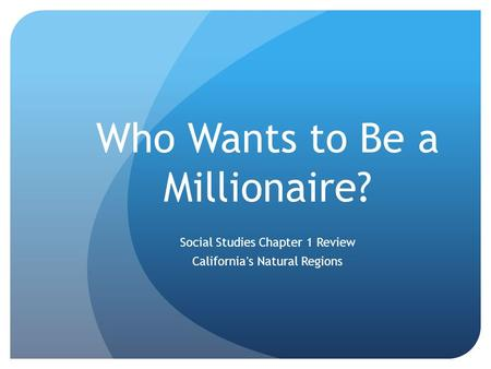 Who Wants to Be a Millionaire? Social Studies Chapter 1 Review California's Natural Regions.