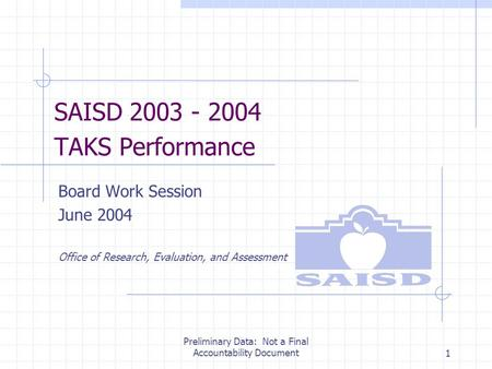 Preliminary Data: Not a Final Accountability Document1 SAISD 2003 - 2004 TAKS Performance Board Work Session June 2004 Office of Research, Evaluation,