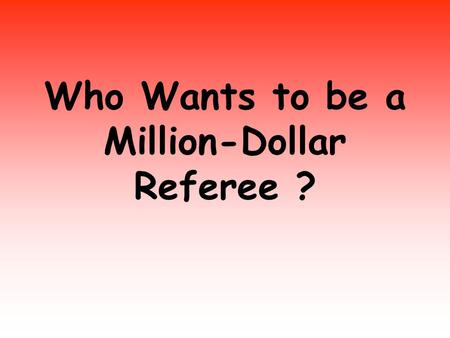 Who Wants to be a Million-Dollar Referee ?. IS EVERYBODY READY ???