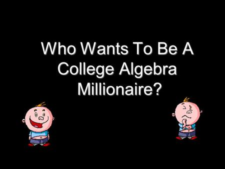 Who Wants To Be A College Algebra Millionaire? Question 9 (Worth $1,000)