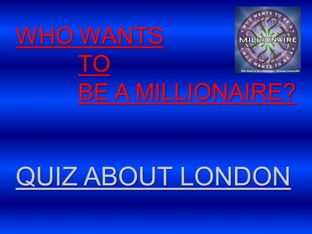 WHO WANTS TO BE A MILLIONAIRE? QUIZ ABOUT LONDON.