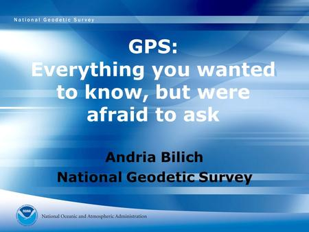 GPS: Everything you wanted to know, but were afraid to ask Andria Bilich National Geodetic Survey.