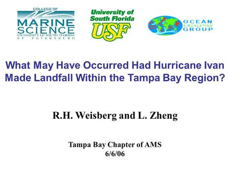 What May Have Occurred Had Hurricane Ivan Made Landfall Within the Tampa Bay Region? R.H. Weisberg and L. Zheng Tampa Bay Chapter of AMS 6/6/06.