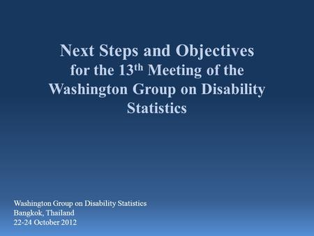Next Steps and Objectives for the 13 th Meeting of the Washington Group on Disability Statistics Washington Group on Disability Statistics Bangkok, Thailand.
