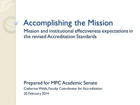 Accomplishing the Mission Mission and institutional effectiveness expectations in the revised Accreditation Standards Prepared for MPC Academic Senate.