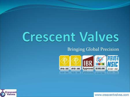 Bringing Global Precision. History  The Crescent story is one of humble beginnings. From a company with a small outlay, today, Crescent Valves possesses.