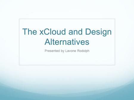 The xCloud and Design Alternatives Presented by Lavone Rodolph.
