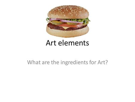 Art elements What are the ingredients for Art?. Art elements ELEMENTS OF ART: The visual components of color, form, line, shape, space, texture, and value.