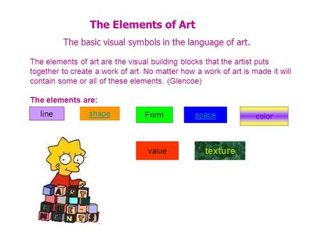 The Elements of Art The basic visual symbols in the language of art. The elements of art are the visual building blocks that the artist puts together to.