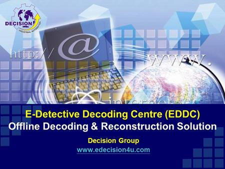 E-Detective Decoding Centre (EDDC) Offline Decoding & Reconstruction Solution Decision Group www.edecision4u.com.