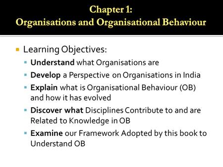  Learning Objectives:  Understand what Organisations are  Develop a Perspective on Organisations in India  Explain what is Organisational Behaviour.