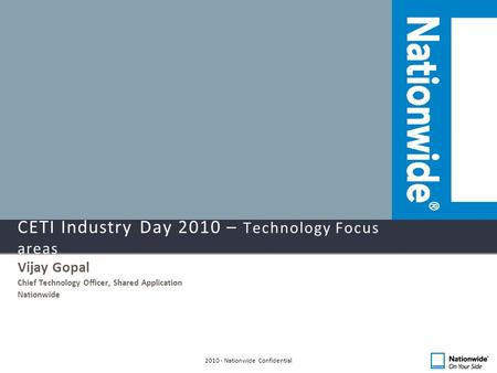 CETI Industry Day 2010 – Technology Focus areas Vijay Gopal Chief Technology Officer, Shared Application Nationwide 2010 - Nationwide Confidential.