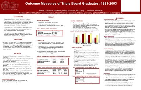 Outcome Measures of Triple Board Graduates: 1991-2003 Marla J. Warren, MD,MPH; David W. Dunn, MD; Jerry L. Rushton, MD,MPH. Section of Child Psychiatry.