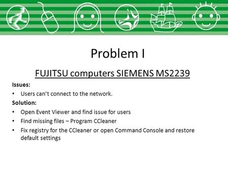 Problem I FUJITSU computers SIEMENS MS2239 Issues: Users can't connect to the network. Solution: Open Event Viewer and find issue for users Find missing.