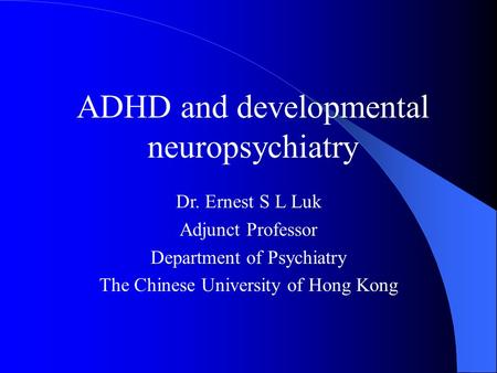 ADHD and developmental neuropsychiatry Dr. Ernest S L Luk Adjunct Professor Department of Psychiatry The Chinese University of Hong Kong.