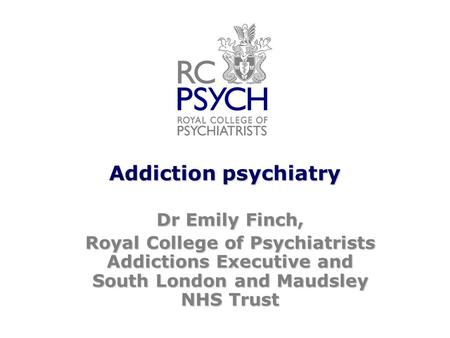 Addiction psychiatry Dr Emily Finch, Royal College of Psychiatrists Addictions Executive and South London and Maudsley NHS Trust.