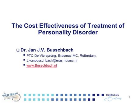 1 The Cost Effectiveness of Treatment of Personality Disorder  Dr. Jan J.V. Busschbach  PTC De Viersprong, Erasmus MC, Rotterdam, 