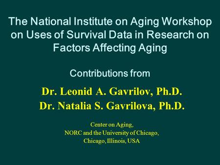 The National Institute on Aging Workshop on Uses of Survival Data in Research on Factors Affecting Aging Contributions from Dr. Leonid A. Gavrilov, Ph.D.