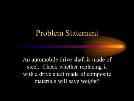 Problem Statement An automobile drive shaft is made of steel. Check whether replacing it with a drive shaft made of composite materials will save weight?