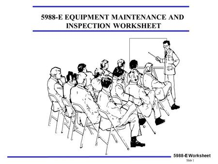 5988-E EQUIPMENT MAINTENANCE AND INSPECTION WORKSHEET 5988-E Worksheet Slide 1.