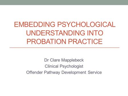 EMBEDDING PSYCHOLOGICAL UNDERSTANDING INTO PROBATION PRACTICE Dr Clare Mapplebeck Clinical Psychologist Offender Pathway Development Service.