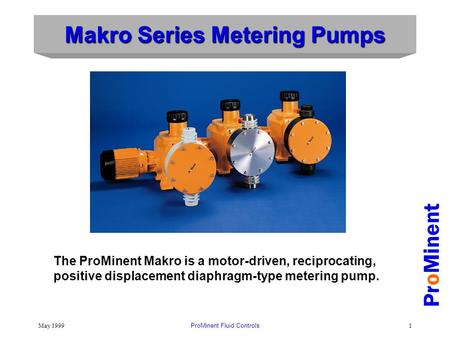 May 1999ProMinent Fluid Controls1 Makro Series Metering Pumps ProMinent The ProMinent Makro is a motor-driven, reciprocating, positive displacement diaphragm-type.