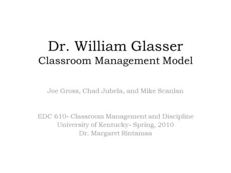 Dr. William Glasser Classroom Management Model Joe Gross, Chad Jubela, and Mike Scanlan EDC 610- Classroom Management and Discipline University of Kentucky-