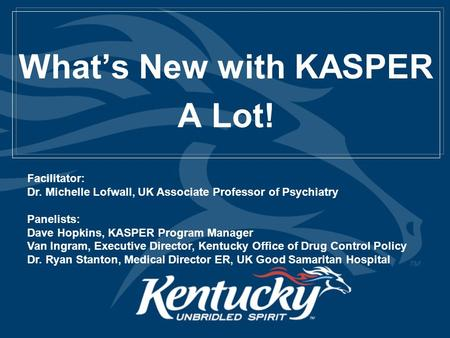 What's New with KASPER A Lot! Facilitator: Dr. Michelle Lofwall, UK Associate Professor of Psychiatry Panelists: Dave Hopkins, KASPER Program Manager Van.