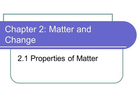 Chapter 2: Matter and Change 2.1 Properties of Matter.