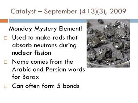 Catalyst – September (4+3)(3), 2009 Monday Mystery Element!  Used to make rods that absorb neutrons during nuclear fission  Name comes from the Arabic.