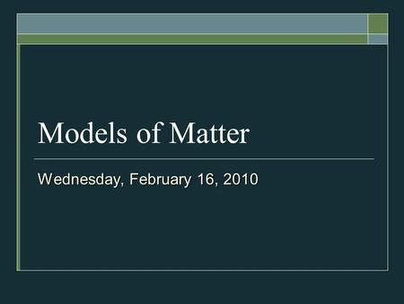 Models of Matter Wednesday, February 16, 2010. TODAY'S PLAN  States of Matter  Physical Properties of Matter  Activity.