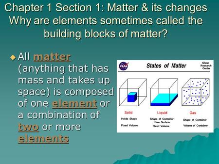 Chapter 1 Section 1: Matter & its changes Why are elements sometimes called the building blocks of matter?  All matter (anything that has mass and takes.
