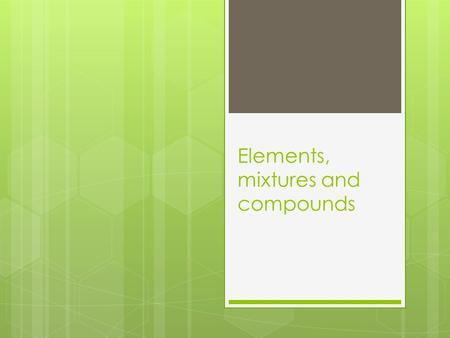 Elements, mixtures and compounds. Elements  Made up of only one kind of atom. There are approx 109 elements known.