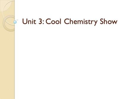 Unit 3: Cool Chemistry Show. Essential Questions How do you determine whether a chemical or physical change has occurred? What characteristics are used.