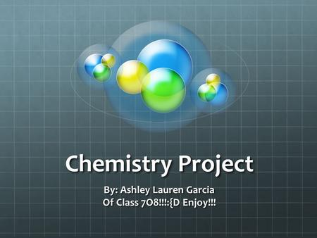 Chemistry Project By: Ashley Lauren Garcia Of Class 7O8!!!:{D Enjoy!!!