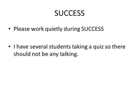 SUCCESS Please work quietly during SUCCESS I have several students taking a quiz so there should not be any talking.