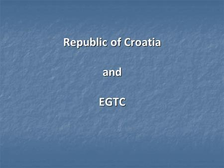 Republic of Croatia and EGTC. Content – Croatia and EU FUNDS 2013/2014. – 2020. – Croatia and EU FUNDS 2013/2014. – 2020. - Croatia and European Groupings.