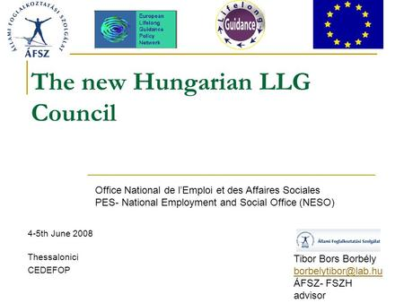 The new Hungarian LLG Council 4-5th June 2008 Thessalonici CEDEFOP Tibor Bors Borbély ÁFSZ- FSZH advisor Office National de l'Emploi.
