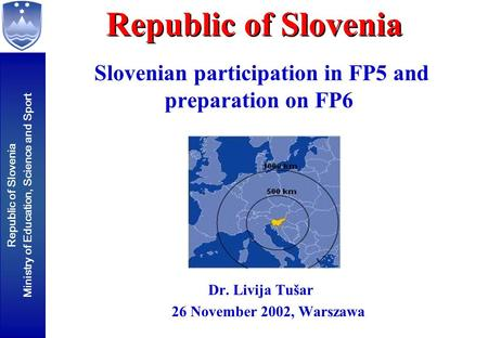 Republic of Slovenia Ministry of Education, Science and Sport Slovenian participation in FP5 and preparation on FP6 Dr. Livija Tušar 26 November 2002,
