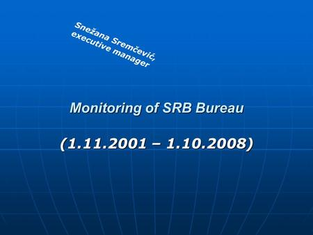 Monitoring of SRB Bureau (1.11.2001 – 1.10.2008) Snežana Sremčević, executive manager.