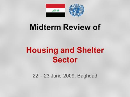 Midterm Review of Housing and Shelter Sector 22 – 23 June 2009, Baghdad.