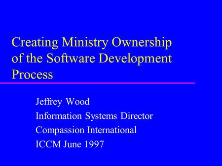 Creating Ministry Ownership of the Software Development Process Jeffrey Wood Information Systems Director Compassion International ICCM June 1997.