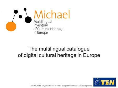 The MICHAEL Project is funded under the European Commission eTEN Programme The multilingual catalogue of digital cultural heritage in Europe.