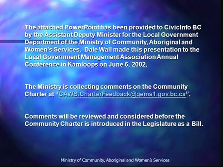 Ministry of Community, Aboriginal and Women's Services The attached PowerPoint has been provided to CivicInfo BC by the Assistant Deputy Minister for the.