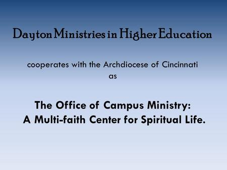 Dayton Ministries in Higher Education cooperates with the Archdiocese of Cincinnati as The Office of Campus Ministry: A Multi-faith Center for Spiritual.