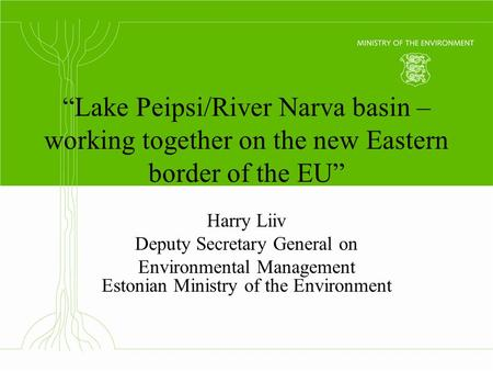 """Lake Peipsi/River Narva basin – working together on the new Eastern border of the EU"" Harry Liiv Deputy Secretary General on Environmental Management."