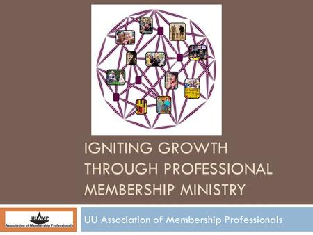 IGNITING GROWTH THROUGH PROFESSIONAL MEMBERSHIP MINISTRY UU Association of Membership Professionals.