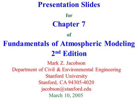 Presentation Slides for Chapter 7 of Fundamentals of Atmospheric Modeling 2 nd Edition Mark Z. Jacobson Department of Civil & Environmental Engineering.